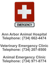 Ann Arbor Animal Hospital   Telephone: (734) 662-4474  Veterinary Emergency Clinic Telephone: (734) 207-8500  Animal Emergency Clinic Telephone: (734) 971-8774