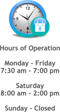 Hours of Operation  Monday - Friday 7:30 am - 7:00 pm  Saturday 8:00 am - 2:00 pm  Sunday - Closed